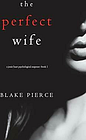 The Perfect Wife (A Jessie Hunt Psychological S. Pierce, Blake.#