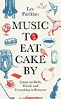 Music to Eat Cake By: Essays on Birds, Words and Everything in Between by Lev...