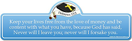Hebrews 13:5 Bible Verse Sign | Keep Your Lives Free from The Love of Money and be Content with What You Have, Because God has Said, Never will I Leave You; Never will I Forsake You.